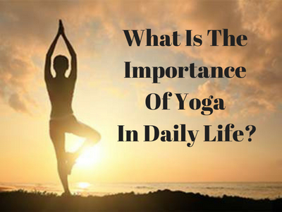 What Is The Importance Of Yoga In Daily Life